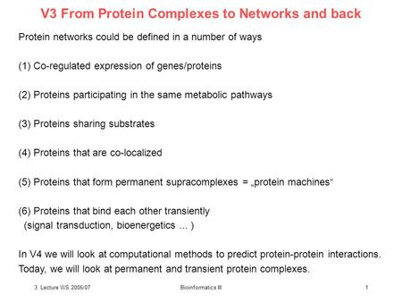3. Lecture WS 2006/07Bioinformatics III1 V3 From Protein Complexes to Networks and back Protein networks could be defined in a number of ways (1) Co-regulated.