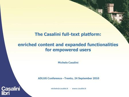 The Casalini full-text platform: enriched content and expanded functionalities for empowered users Michele Casalini ADLUG Conference - Trento, 24 September.
