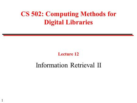 1 CS 502: Computing Methods for Digital Libraries Lecture 12 Information Retrieval II.