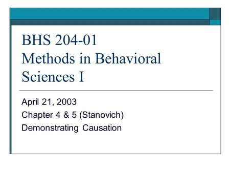 BHS 204-01 Methods in Behavioral Sciences I April 21, 2003 Chapter 4 & 5 (Stanovich) Demonstrating Causation.