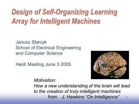 EE141 1 Design of Self-Organizing Learning Array for Intelligent Machines Janusz Starzyk School of Electrical Engineering and Computer Science Heidi Meeting.
