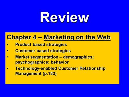 Review Chapter 4 – Marketing on the Web Product based strategiesProduct based strategies Customer based strategiesCustomer based strategies Market segmentation.