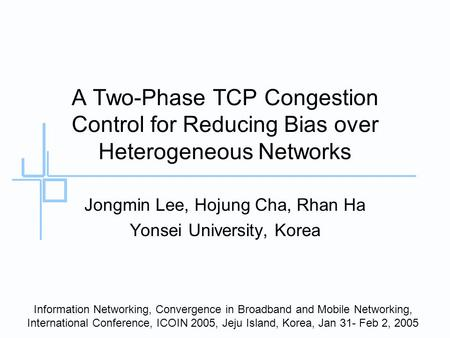 A Two-Phase TCP Congestion Control for Reducing Bias over Heterogeneous Networks Jongmin Lee, Hojung Cha, Rhan Ha Yonsei University, Korea Information.