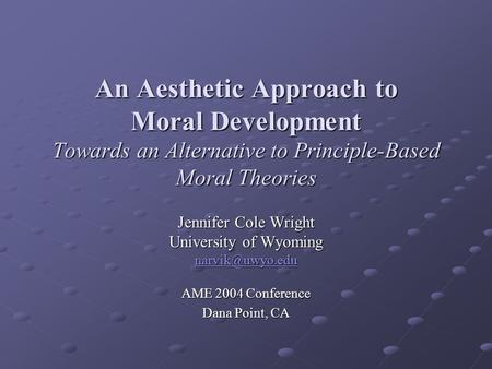 An Aesthetic Approach to Moral Development Towards an Alternative to Principle-Based Moral Theories Jennifer Cole Wright University of Wyoming