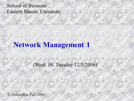 Network Management 1 School of Business Eastern Illinois University © Abdou Illia, Fall 2006 (Week 16, Tuesday 12/5/2006)