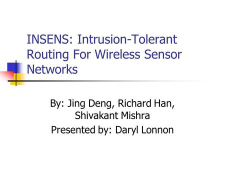 INSENS: Intrusion-Tolerant Routing For Wireless Sensor Networks By: Jing Deng, Richard Han, Shivakant Mishra Presented by: Daryl Lonnon.