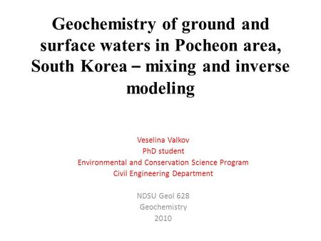 Geochemistry of ground and surface waters in Pocheon area, South Korea – mixing and inverse modeling Veselina Valkov PhD student Environmental and Conservation.