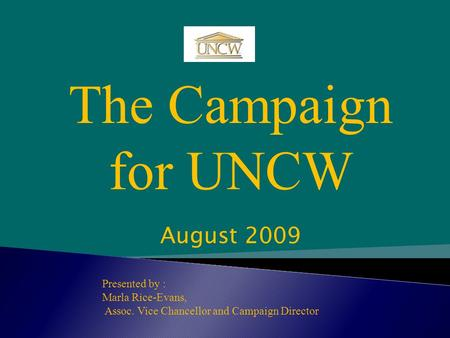 The Campaign for UNCW Presented by : Marla Rice-Evans, Assoc. Vice Chancellor and Campaign Director August 2009.