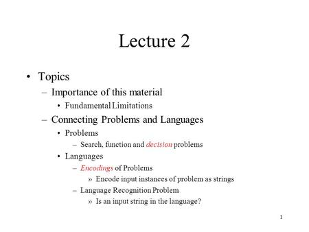 1 Lecture 2 Topics –Importance of this material Fundamental Limitations –Connecting Problems and Languages Problems –Search, function and decision problems.