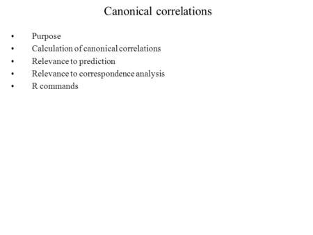 Canonical correlations Purpose Calculation of canonical correlations Relevance to prediction Relevance to correspondence analysis R commands.