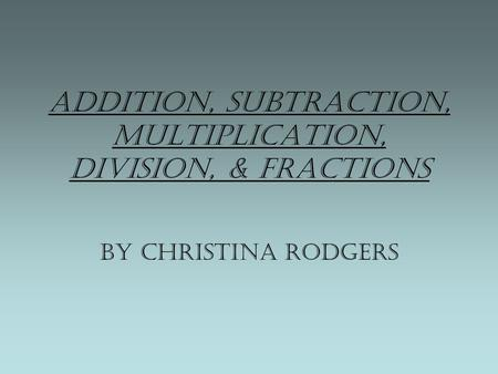 Addition, Subtraction, Multiplication, Division, & Fractions By Christina Rodgers.