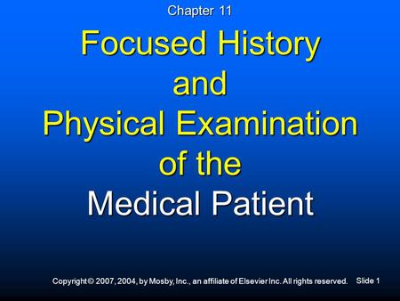 Slide 1 Copyright © 2007, 2004, by Mosby, Inc., an affiliate of Elsevier Inc. All rights reserved. Focused History and Physical Examination of the Medical.