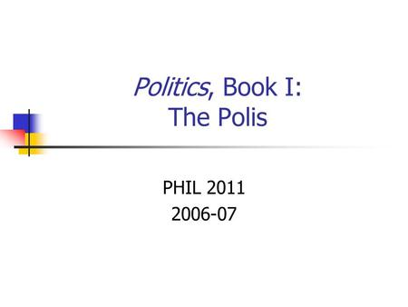 Politics, Book I: The Polis PHIL 2011 2006-07. Aristotle's Ball of Yarn.