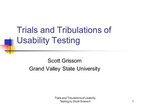 Trials and Tribulations of Usability Testing by Scott Grissom1 Trials and Tribulations of Usability Testing Scott Grissom Grand Valley State University.