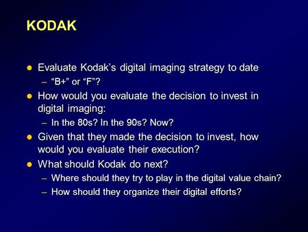 "KODAK Evaluate Kodak's digital imaging strategy to date Evaluate Kodak's digital imaging strategy to date –""B+"" or ""F""? How would you evaluate the decision."