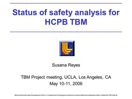 Status of safety analysis for HCPB TBM Susana Reyes TBM Project meeting, UCLA, Los Angeles, CA May 10-11, 2006 Work performed under the auspices of the.