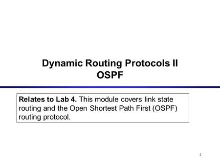 1 Relates to Lab 4. This module covers link state routing and the Open Shortest Path First (OSPF) routing protocol. Dynamic Routing Protocols II OSPF.