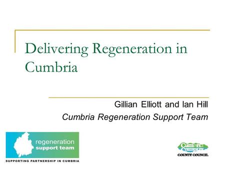 Delivering Regeneration in Cumbria Gillian Elliott and Ian Hill Cumbria Regeneration Support Team.