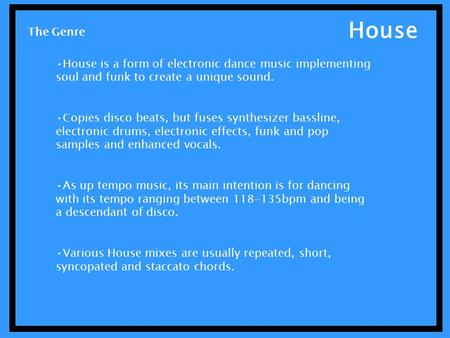 House House is a form of electronic dance music implementing soul and funk to create a unique sound. Copies disco beats, but fuses synthesizer bassline,