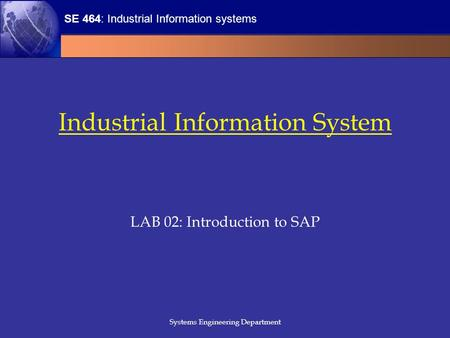 SE 464: Industrial Information systems Systems Engineering Department Industrial Information System LAB 02: Introduction to SAP.