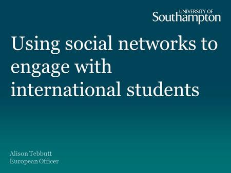 Using social networks to engage with international students Alison Tebbutt European Officer.