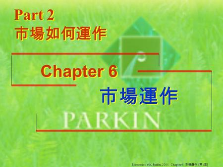 市場運作 市場運作 Part 2 Chapter 6 市場如何運作 Economics, 6th, Parkin, 2004, Chapter 6: 市場運作 [ 第 1 頁 ]