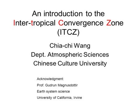 An introduction to the Inter-tropical Convergence Zone (ITCZ) Chia-chi Wang Dept. Atmospheric Sciences Chinese Culture University Acknowledgment: Prof.