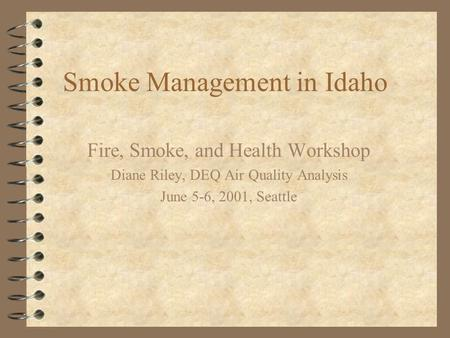 Smoke Management in Idaho Fire, Smoke, and Health Workshop Diane Riley, DEQ Air Quality Analysis June 5-6, 2001, Seattle.