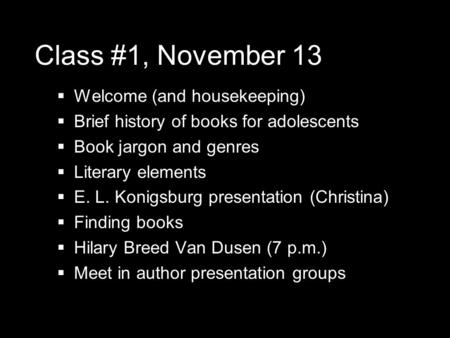 Class #1, November 13  Welcome (and housekeeping)  Brief history of books for adolescents  Book jargon and genres  Literary elements  E. L. Konigsburg.