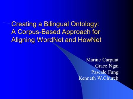 Creating a Bilingual Ontology: A Corpus-Based Approach for Aligning WordNet and HowNet Marine Carpuat Grace Ngai Pascale Fung Kenneth W.Church.