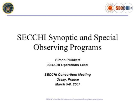 SECCHI – Sun-Earth Connections Coronal and Heliospheric Investigation SECCHI Synoptic and Special Observing Programs Simon Plunkett SECCHI Operations Lead.