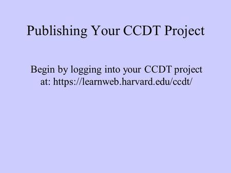 Publishing Your CCDT Project Begin by logging into your CCDT project at: https://learnweb.harvard.edu/ccdt/