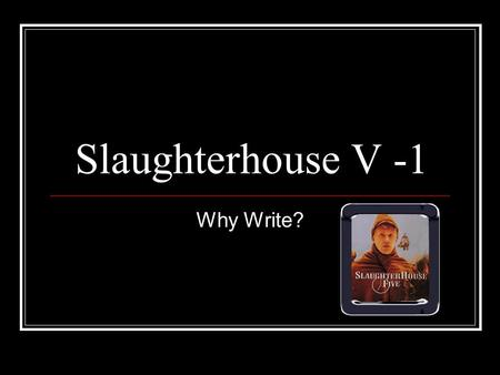 Slaughterhouse V -1 Why Write?. Outline General Introduction Starting Questions on Chapter 1 Chapter I: Frames Why Write – the author in the text Views.