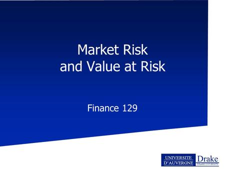 Drake DRAKE UNIVERSITY UNIVERSITE D'AUVERGNE Market Risk and Value at Risk Finance 129.