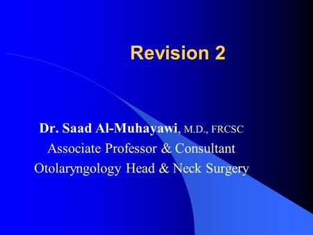 Revision 2 Dr. Saad Al-Muhayawi, M.D., FRCSC Associate Professor & Consultant Otolaryngology Head & Neck Surgery.