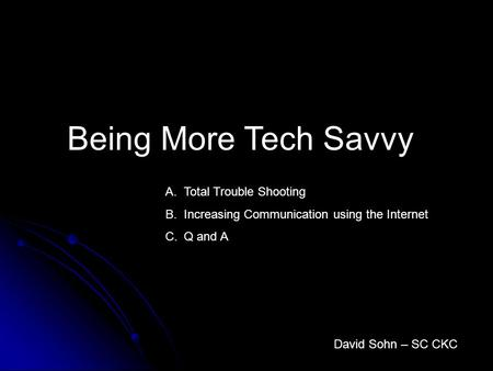 Being More Tech Savvy David Sohn – SC CKC A.Total Trouble Shooting B.Increasing Communication using the Internet C.Q and A.