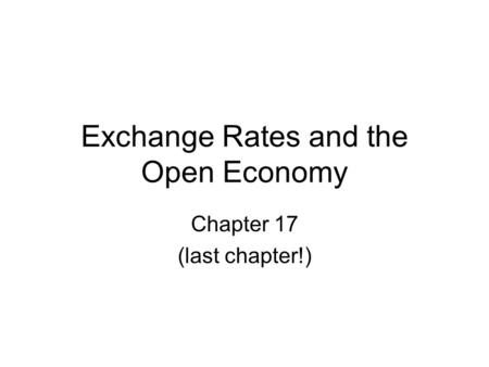 Exchange Rates and the Open Economy Chapter 17 (last chapter!)