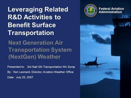Presented to: 3rd Natl Sfc Transportation Wx Symp By: Ken Leonard, Director, Aviation Weather Office Date: July 25, 2007 Federal Aviation Administration.