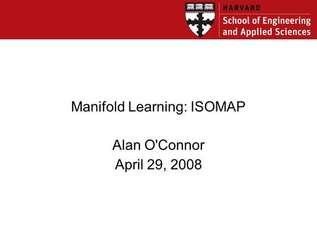 Manifold Learning: ISOMAP Alan O'Connor April 29, 2008.