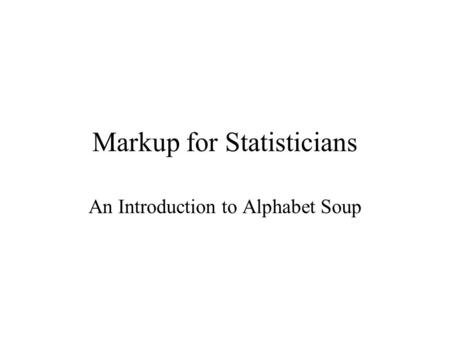Markup for Statisticians An Introduction to Alphabet Soup.