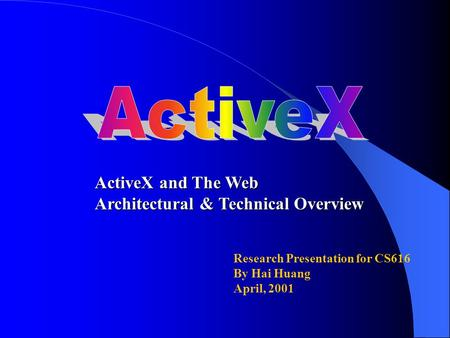 Research Presentation for CS616 By Hai Huang April, 2001 ActiveX and The Web Architectural & Technical Overview.