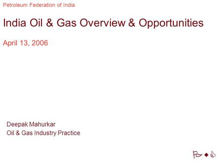 PwC Petroleum Federation of India April 13, 2006 India Oil & Gas Overview & Opportunities Deepak Mahurkar Oil & Gas Industry Practice.