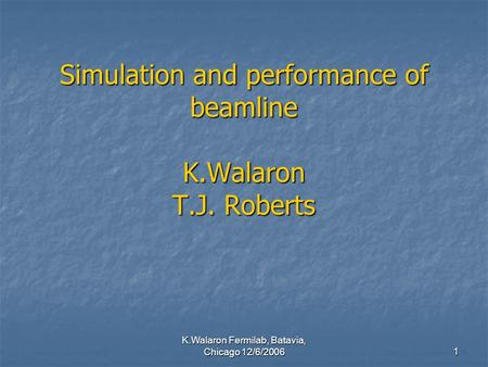 K.Walaron Fermilab, Batavia, Chicago 12/6/2006 1 Simulation and performance of beamline K.Walaron T.J. Roberts.