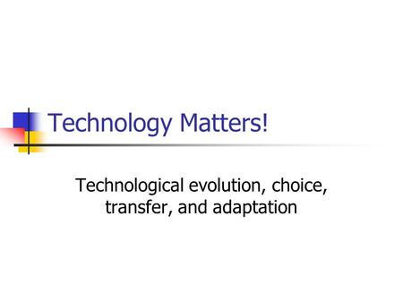 <strong>Technology</strong> Matters! <strong>Technological</strong> evolution, choice, transfer, and adaptation.