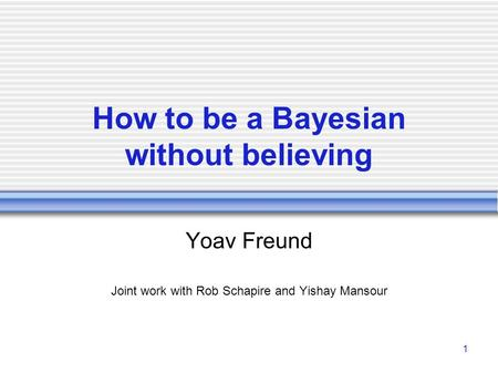 1 How to be a Bayesian without believing Yoav Freund Joint work with Rob Schapire and Yishay Mansour.