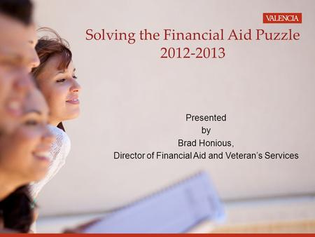 Solving the Financial Aid Puzzle 2012-2013 Presented by Brad Honious, Director of Financial Aid and Veteran's Services.