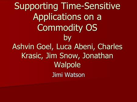 Supporting Time-Sensitive Applications on a Commodity OS by Ashvin Goel, Luca Abeni, Charles Krasic, Jim Snow, Jonathan Walpole Jimi Watson.