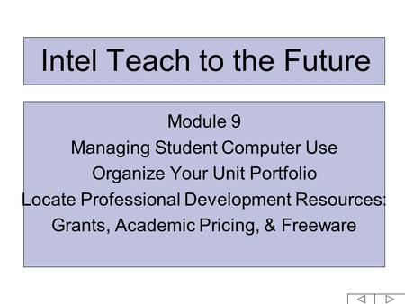 Intel Teach to the Future Module 9 Managing Student Computer Use Organize Your Unit Portfolio Locate Professional Development Resources: Grants, Academic.
