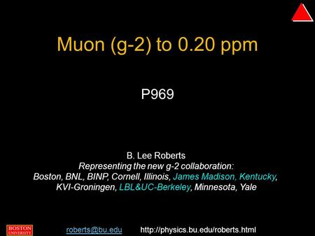 B. Lee Roberts, BNL PAC 9 September 2004 - p. 1/29 Muon (g-2) to 0.20 ppm P969 B. Lee Roberts Representing the new g-2 collaboration: Boston, BNL, BINP,