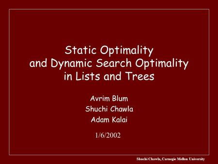 Shuchi Chawla, Carnegie Mellon University Static Optimality and Dynamic Search Optimality in Lists and Trees Avrim Blum Shuchi Chawla Adam Kalai 1/6/2002.